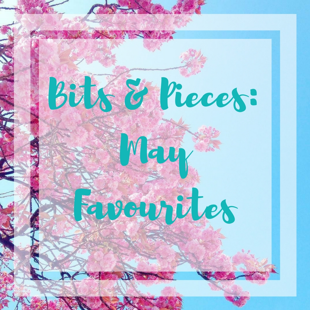 Bits & Pieces-May Favourites